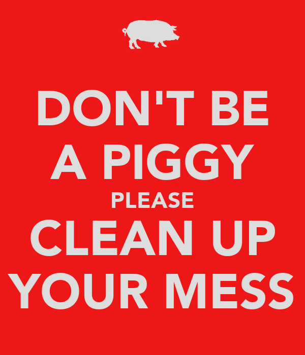 DON'T BE A PIGGY PLEASE CLEAN UP YOUR MESS