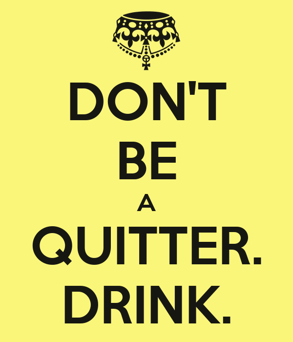 DON'T BE A QUITTER. DRINK.