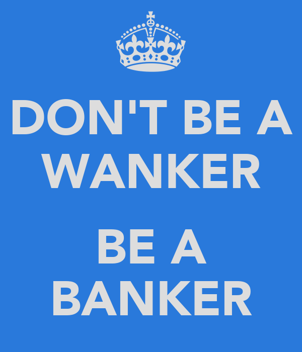 DON'T BE A WANKER  BE A BANKER