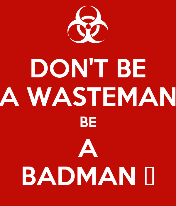DON'T BE A WASTEMAN BE A BADMAN 🔫
