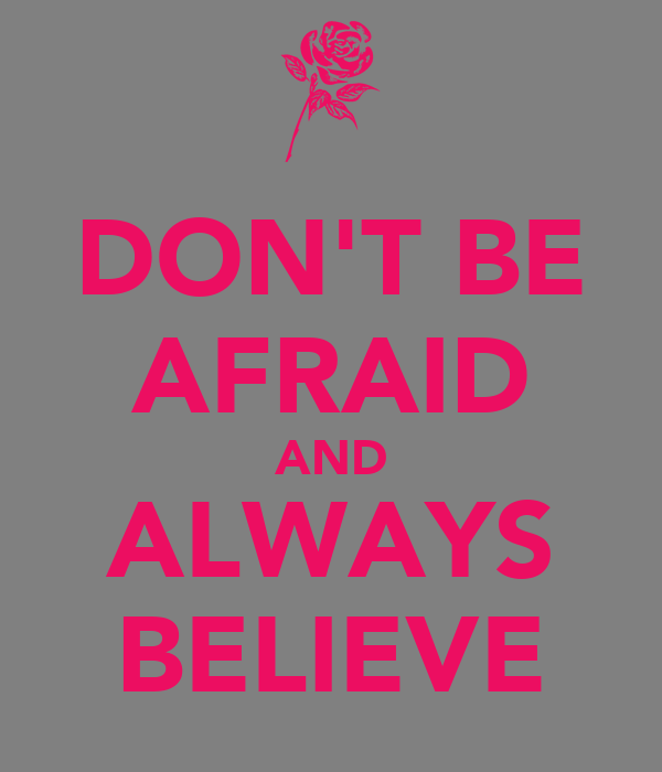 DON'T BE AFRAID AND ALWAYS BELIEVE