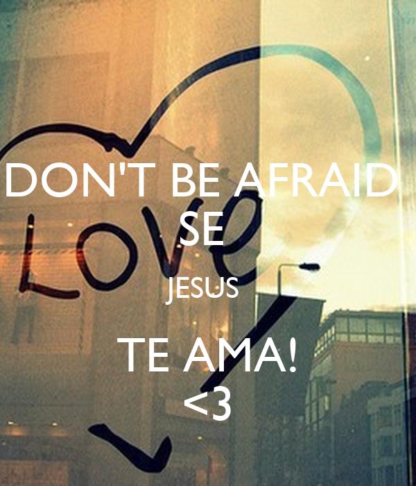 DON'T BE AFRAID  SE  JESUS  TE AMA! <3