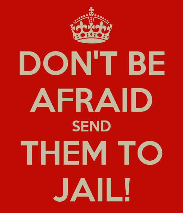 DON'T BE AFRAID SEND THEM TO JAIL!