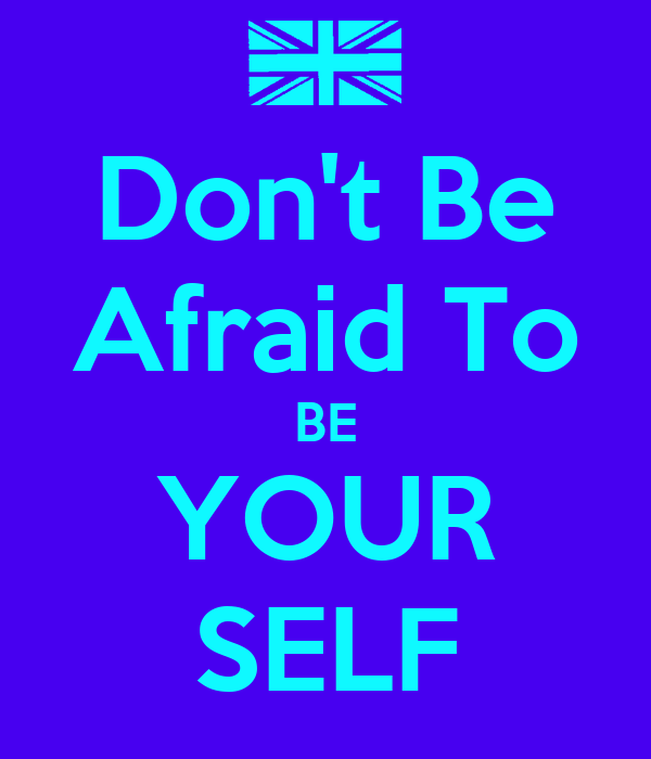 Don't Be Afraid To BE YOUR SELF