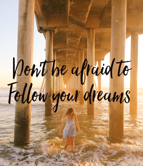 Don't be afraid to Follow your dreams
