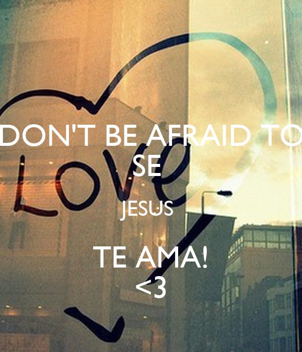 DON'T BE AFRAID TO SE  JESUS  TE AMA! <3