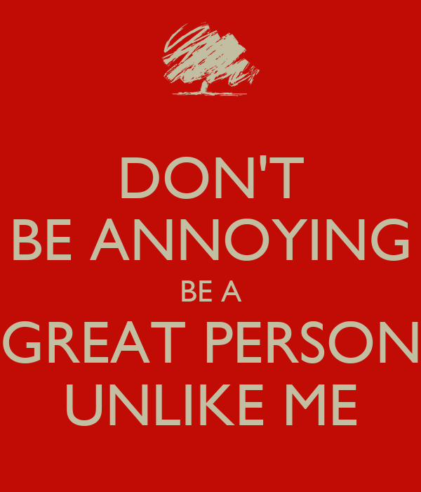 DON'T BE ANNOYING BE A GREAT PERSON UNLIKE ME