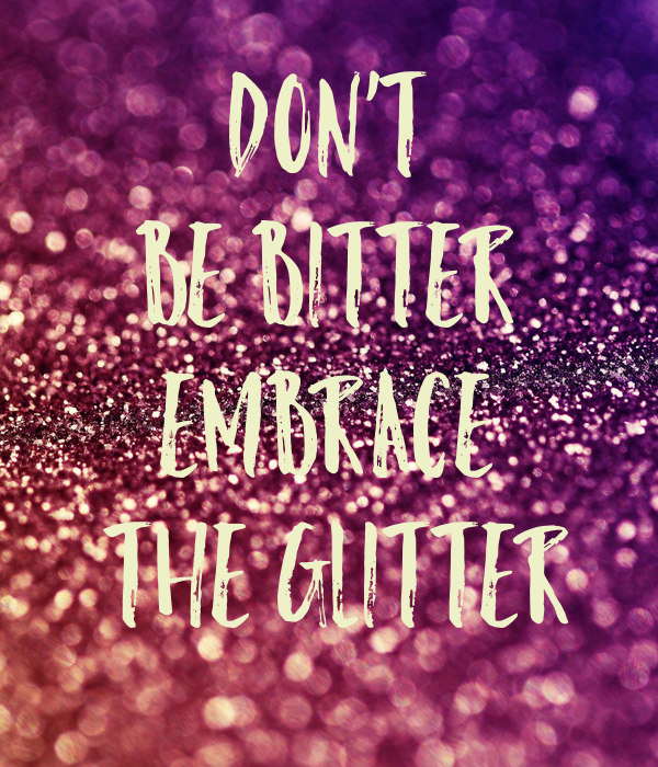 DON'T  BE BITTER  EMBRACE  THE GLITTER