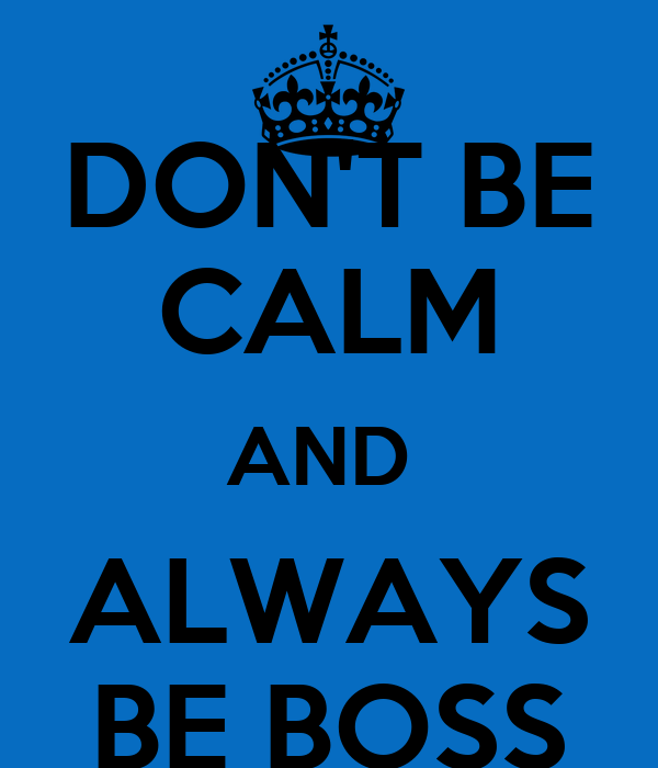 DON'T BE CALM AND  ALWAYS BE BOSS