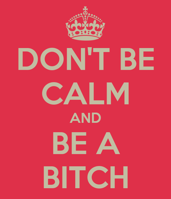 DON'T BE CALM AND BE A BITCH