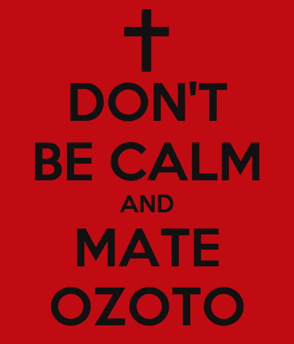 DON'T BE CALM AND MATE OZOTO