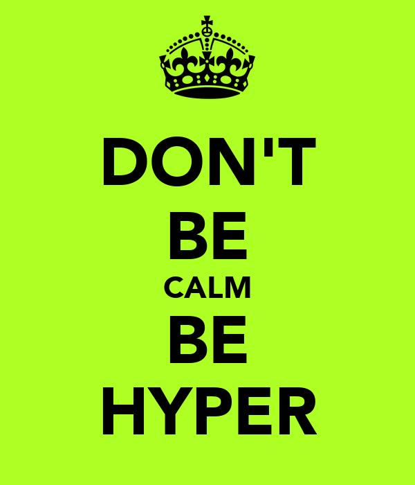 DON'T BE CALM BE HYPER