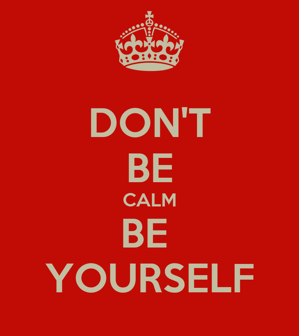 DON'T BE CALM BE  YOURSELF