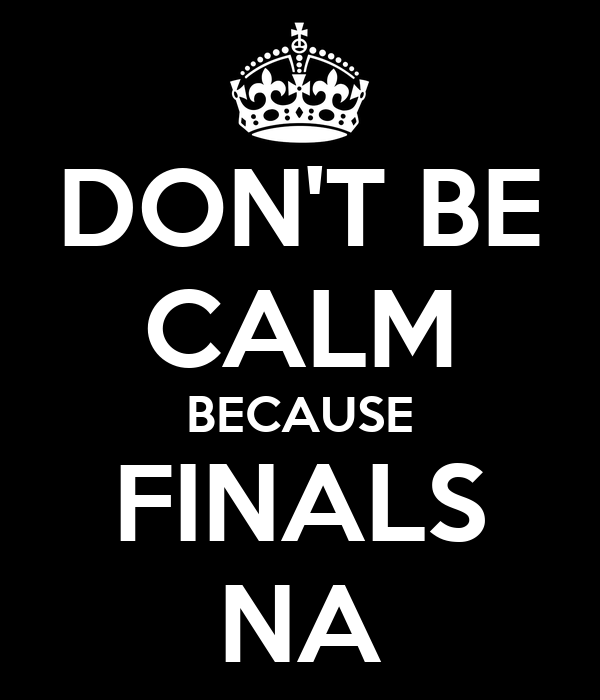 DON'T BE CALM BECAUSE FINALS NA