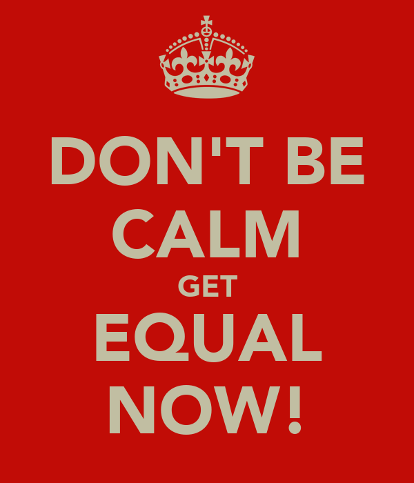 DON'T BE CALM GET EQUAL NOW!