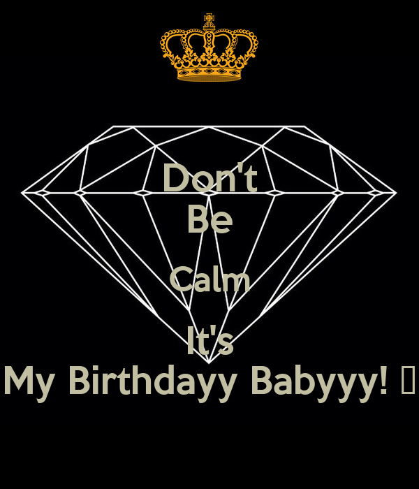 Don't Be Calm It's My Birthdayy Babyyy! 😘