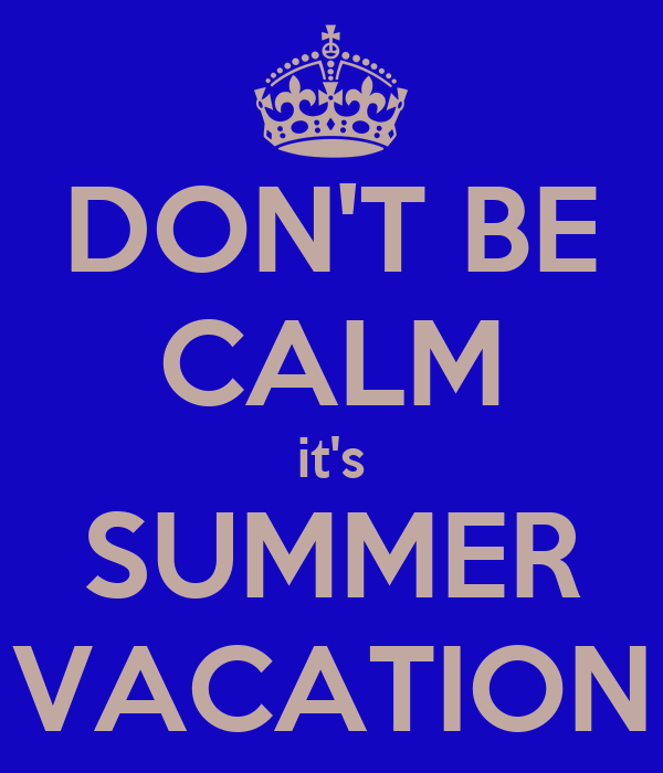 DON'T BE CALM it's SUMMER VACATION