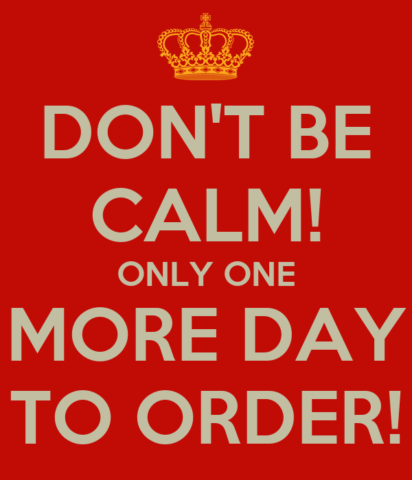 DON'T BE CALM! ONLY ONE MORE DAY TO ORDER!