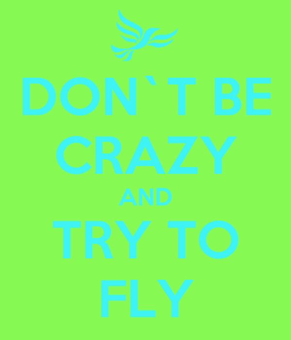 DON`T BE CRAZY AND TRY TO FLY