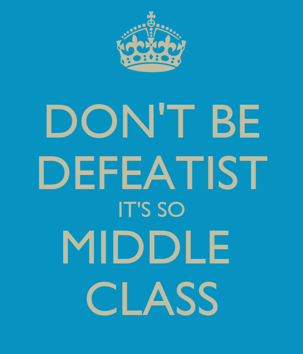 DON'T BE DEFEATIST IT'S SO MIDDLE  CLASS