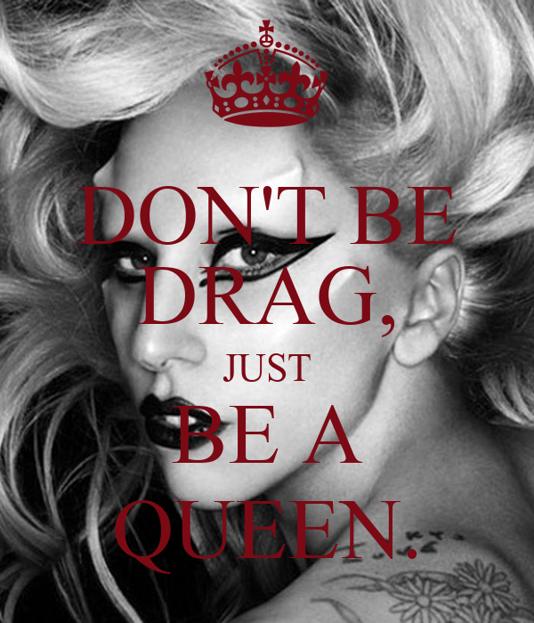 DON'T BE DRAG, JUST BE A QUEEN.