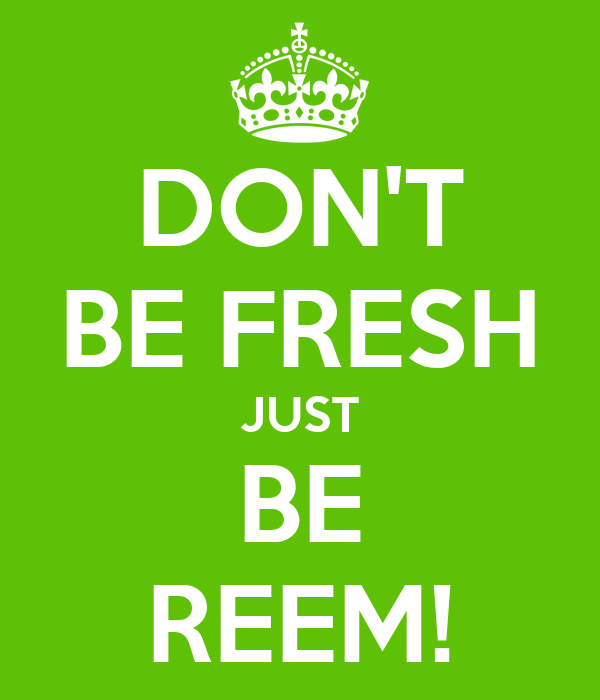 DON'T BE FRESH JUST BE REEM!