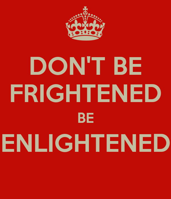 DON'T BE FRIGHTENED BE ENLIGHTENED