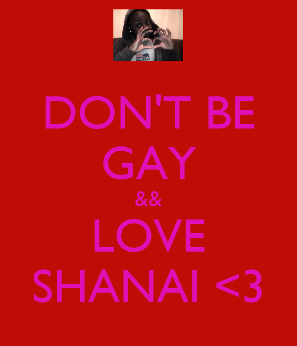 DON'T BE GAY && LOVE SHANAI <3