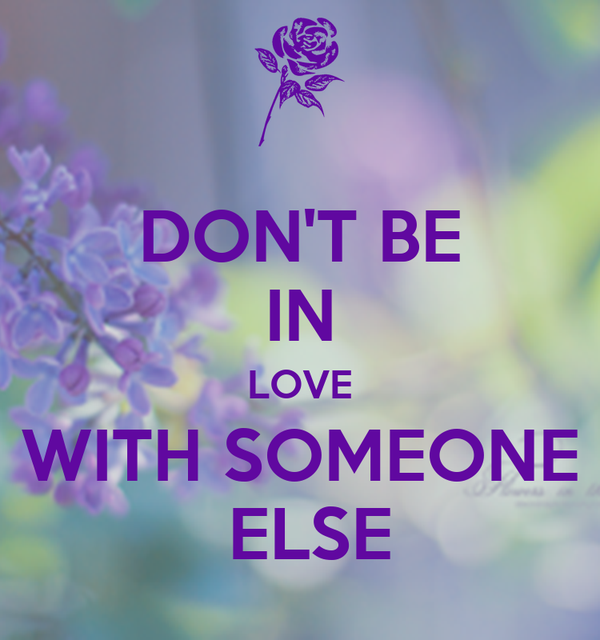 DON'T BE IN LOVE WITH SOMEONE  ELSE