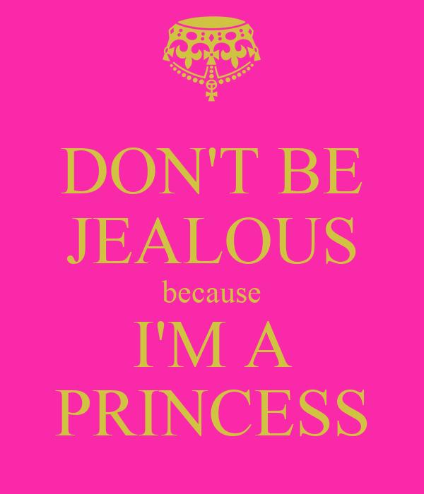 DON'T BE JEALOUS because I'M A PRINCESS