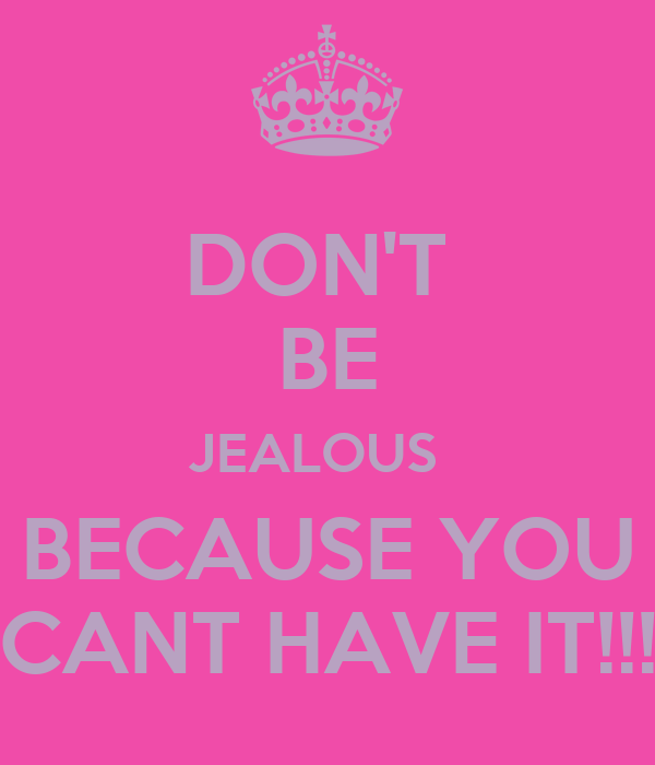 DON'T  BE JEALOUS   BECAUSE YOU CANT HAVE IT!!!