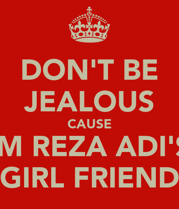 DON'T BE JEALOUS CAUSE I'M REZA ADI'S  GIRL FRIEND