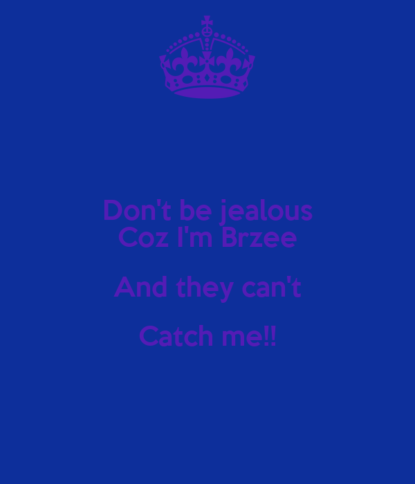 Don't be jealous Coz I'm Brzee And they can't Catch me!!