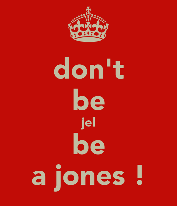 don't be jel be a jones !