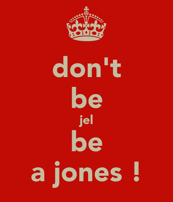 don't be jel be a jones !