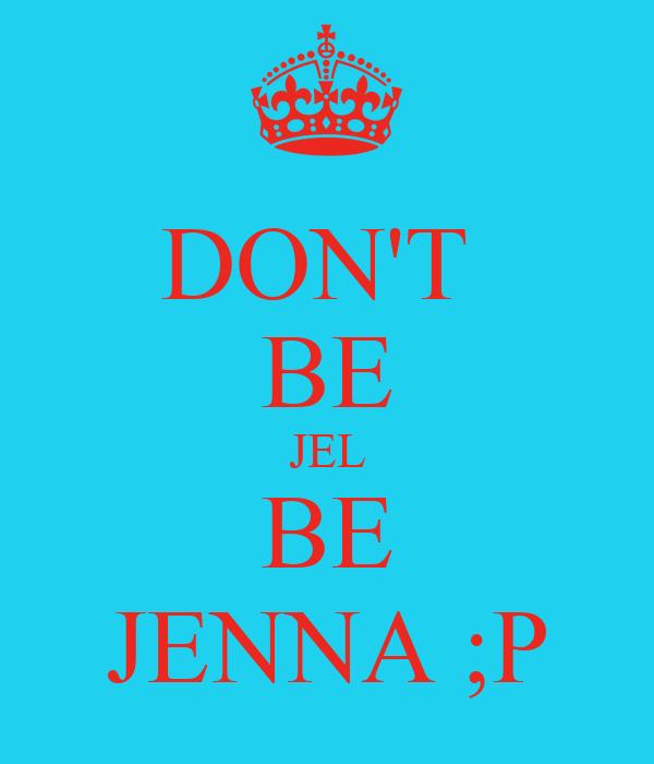 DON'T  BE JEL BE JENNA ;P