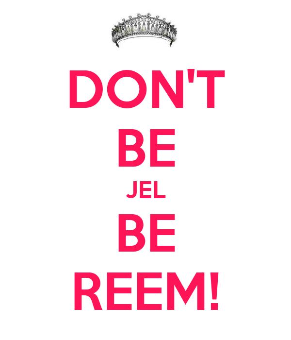 DON'T BE JEL BE REEM!