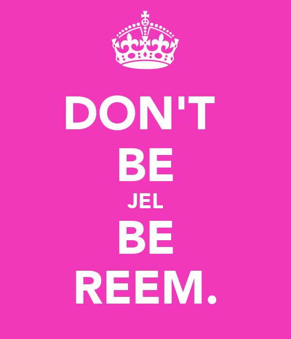 DON'T  BE JEL BE REEM.