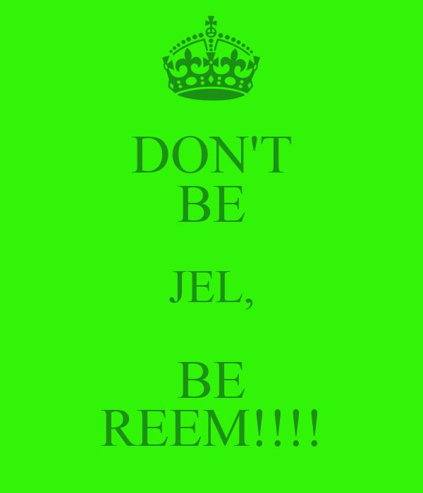 DON'T BE JEL, BE REEM!!!!