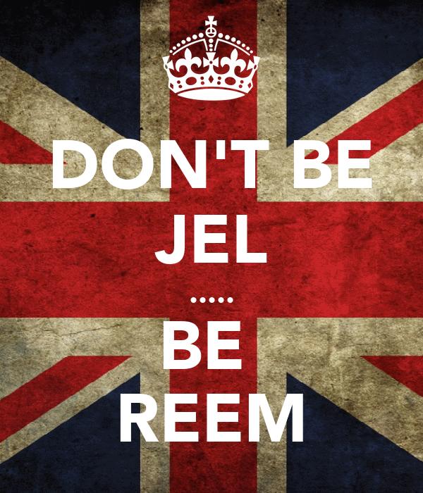 DON'T BE JEL ..... BE  REEM