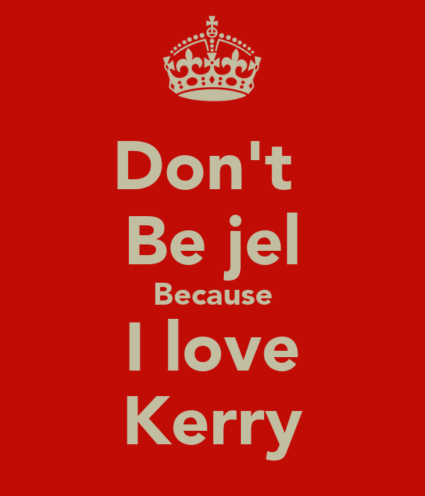 Don't  Be jel Because I love Kerry