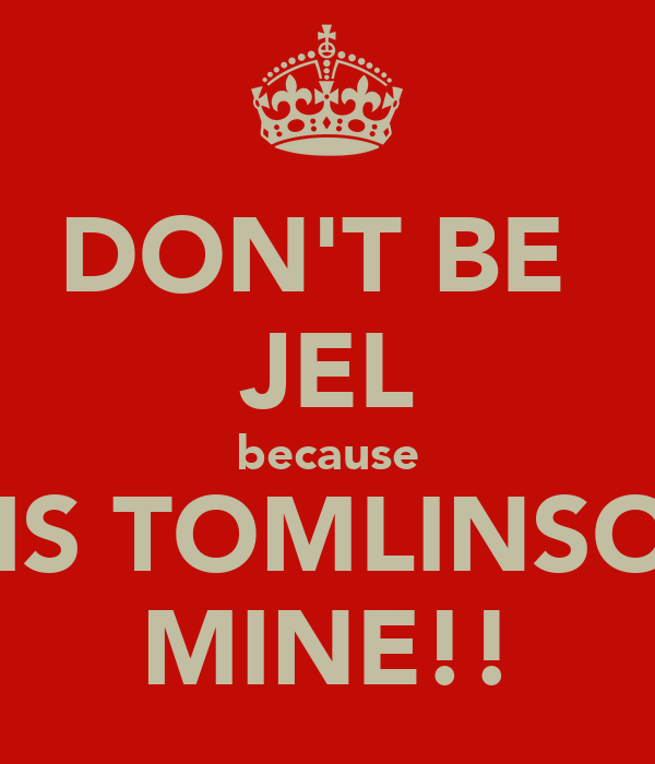 DON'T BE  JEL because LOUIS TOMLINSON IS MINE!!