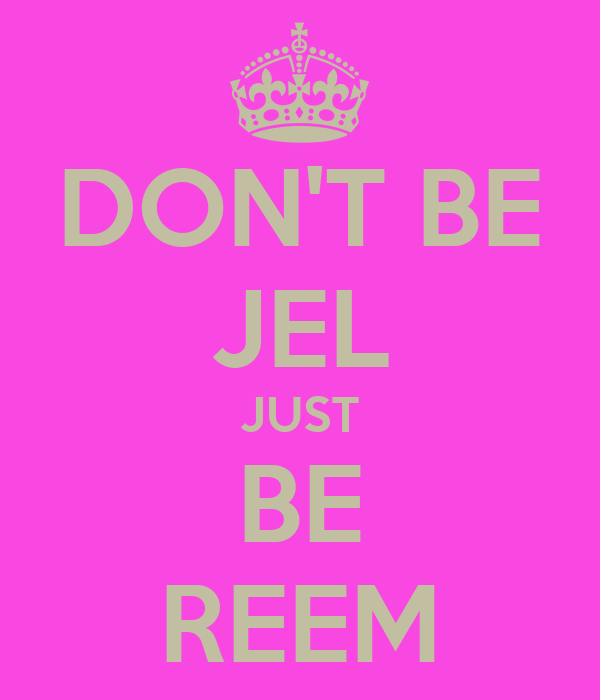 DON'T BE JEL JUST BE REEM