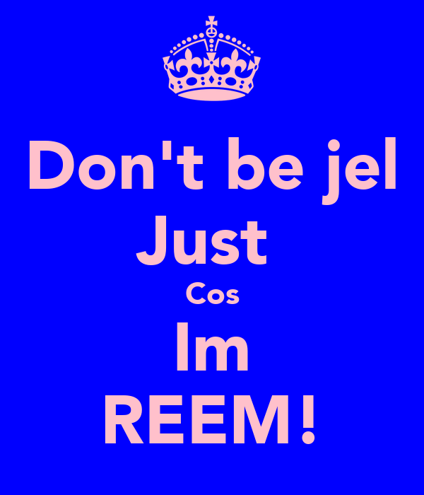 Don't be jel Just  Cos Im REEM!