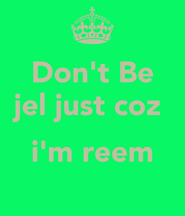 Don't Be jel just coz   i'm reem
