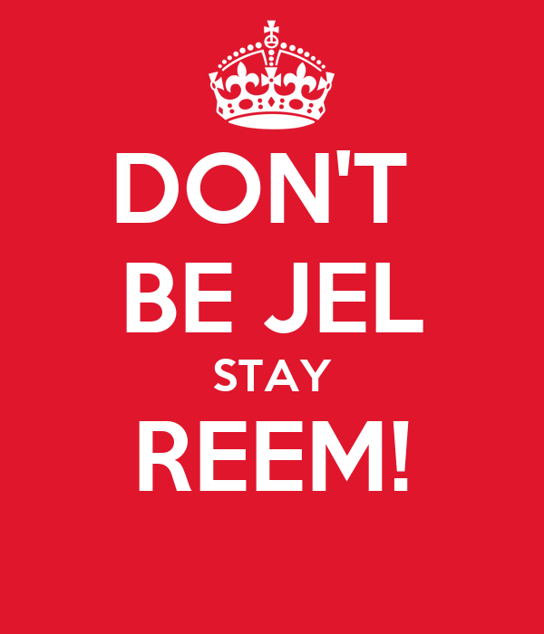 DON'T  BE JEL STAY REEM!