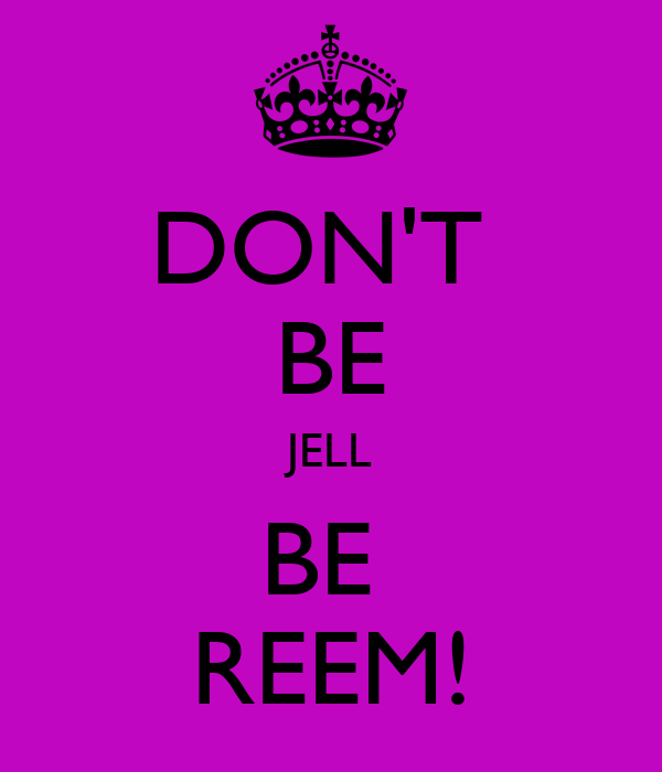 DON'T  BE JELL BE  REEM!