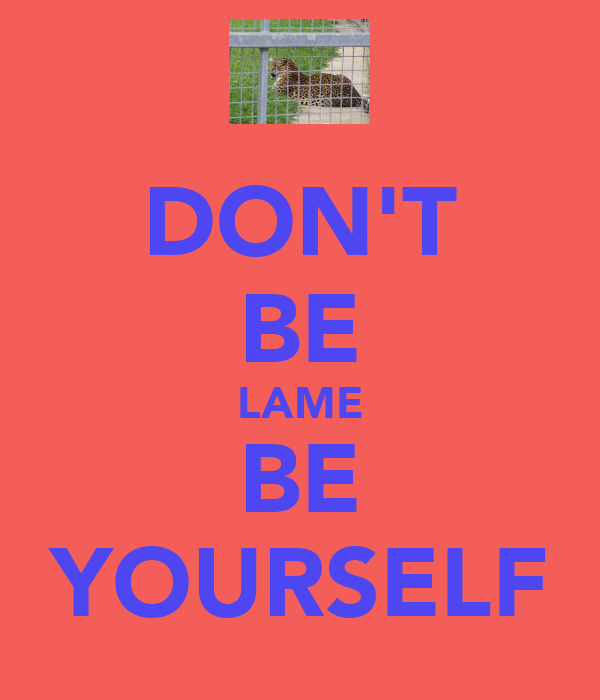DON'T BE LAME BE YOURSELF