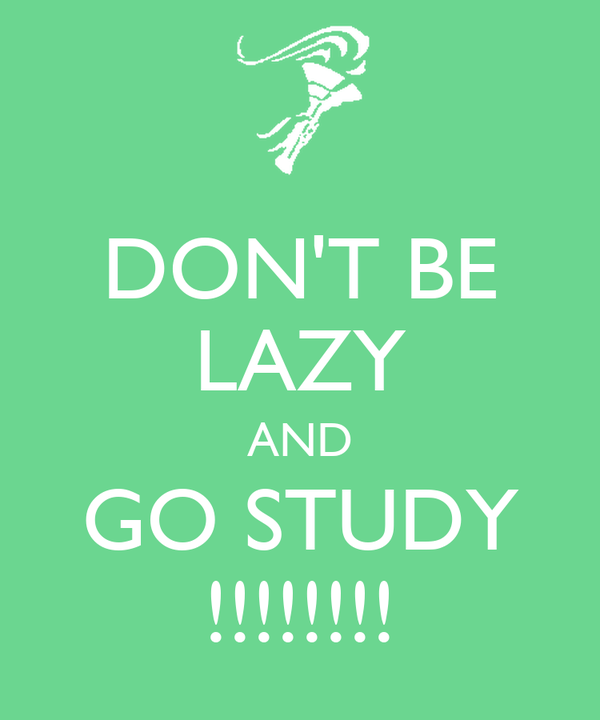 DON'T BE LAZY AND GO STUDY !!!!!!!!