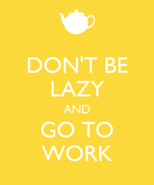 DON'T BE LAZY AND GO TO WORK